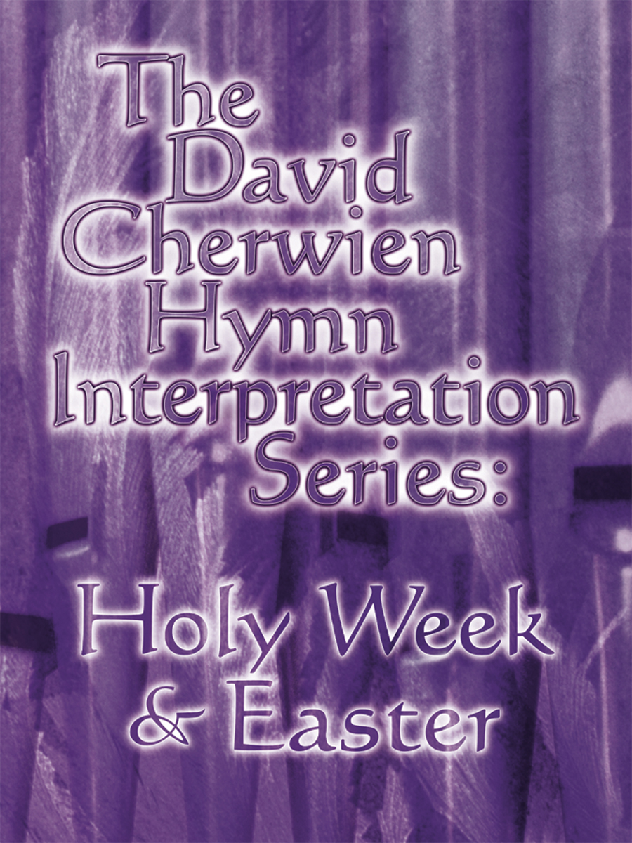 The David Cherwien Hymn Interpretation Series: Holy Week & Easter
